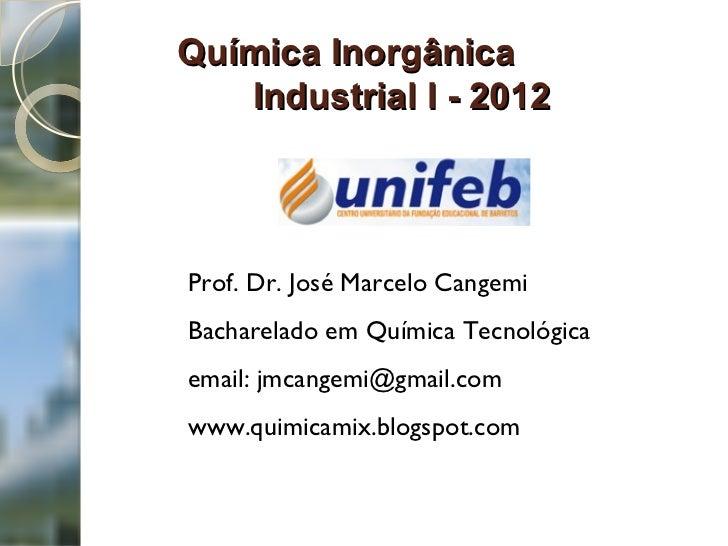 Química Inorgânica  Industrial I - 2012   Prof. Dr. José Marcelo Cangemi Bacharelado em Química Tecnológica  email: jmcang...