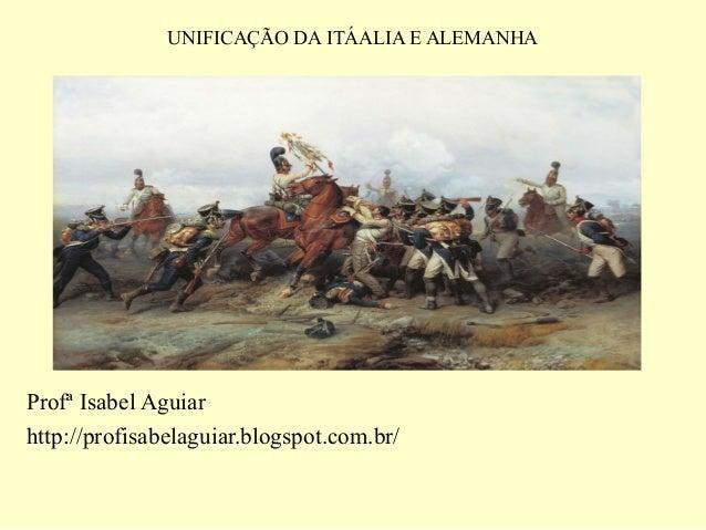 UNIFICAÇÃO DA ITÁALIA E ALEMANHAProfª Isabel Aguiarhttp://profisabelaguiar.blogspot.com.br/