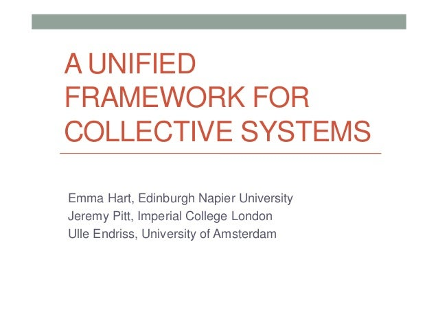 A UNIFIED FRAMEWORK FOR COLLECTIVE SYSTEMS Emma Hart, Edinburgh Napier University Jeremy Pitt, Imperial College London Ull...