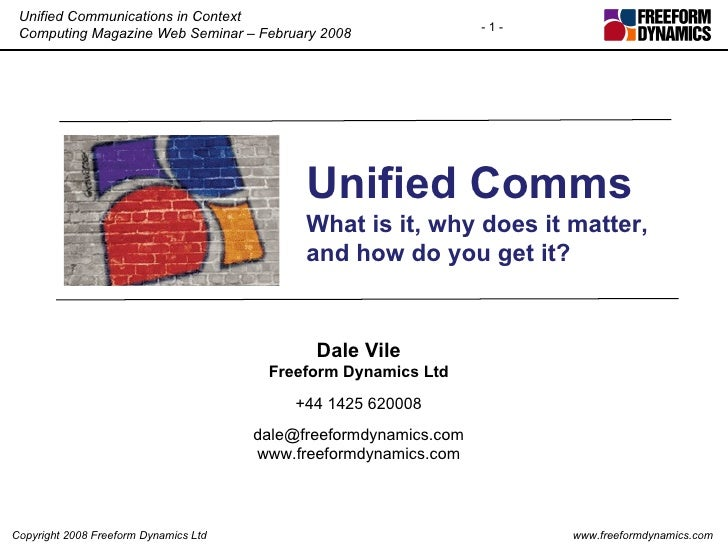 Unified Comms What is it, why does it matter, and how do you get it? Dale Vile Freeform Dynamics Ltd +44 1425 620008 [emai...