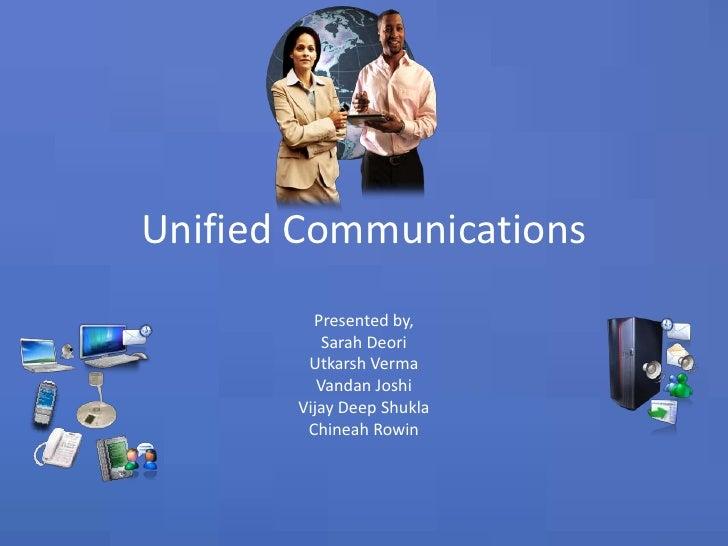 Unified Communications<br />Presented by,<br />Sarah Deori<br />Utkarsh Verma<br />Vandan Joshi<br />Vijay Deep Shukla<br ...