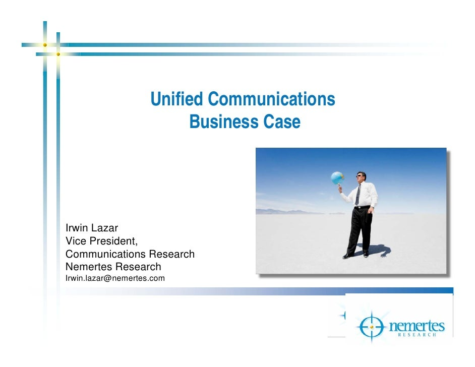 Unified Communications                          Business Case     Irwin Lazar Vice President, Communications Research Neme...