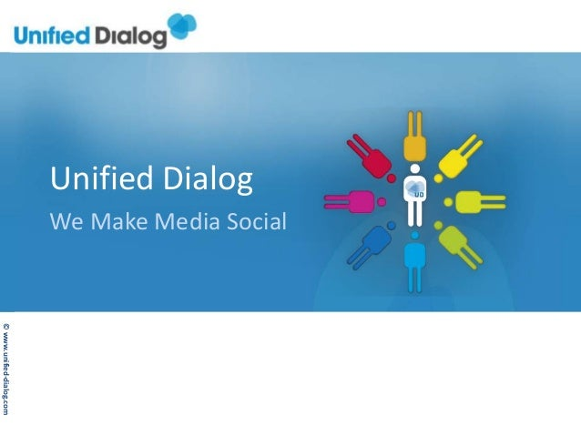 ©	  www.unified-­‐dialog.com	  Unified	  Dialog	  We	  Make	  Media	  Social