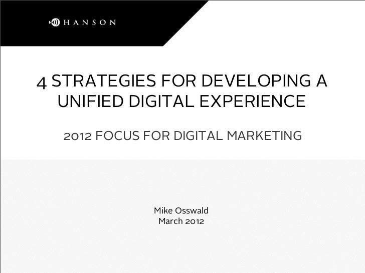 4 STRATEGIES FOR DEVELOPING A   UNIFIED DIGITAL EXPERIENCE  2012 FOCUS FOR DIGITAL MARKETING              Mike Osswald    ...