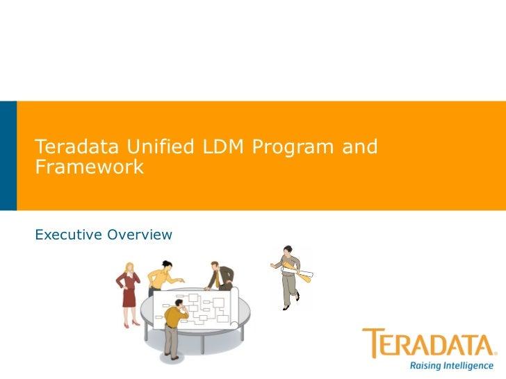 Teradata Unified LDM Program and Framework Executive Overview