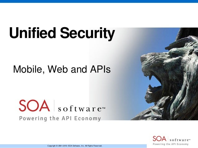 Copyright © 2001-2013 SOA Software, Inc. All Rights Reserved. Unified Security Mobile, Web and APIs