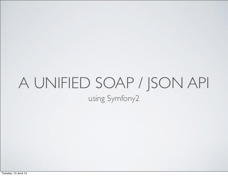 A UNIFIED SOAP / JSON API                      using Symfony2Tuesday, 12 June 12