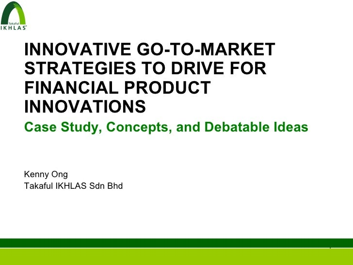 INNOVATIVE GO-TO-MARKETSTRATEGIES TO DRIVE FORFINANCIAL PRODUCTINNOVATIONSCase Study, Concepts, and Debatable IdeasKenny O...
