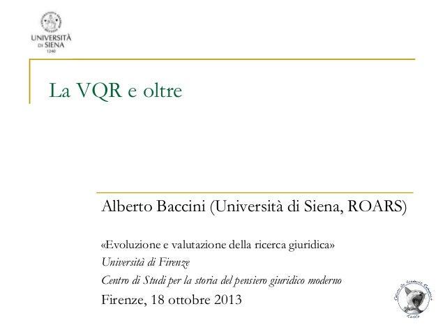 La VQR e oltre  Alberto Baccini (Università di Siena, ROARS) «Evoluzione e valutazione della ricerca giuridica» Università...