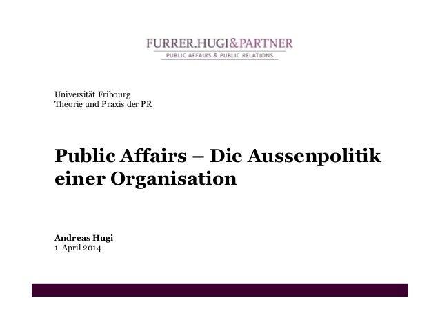 Universität Fribourg Theorie und Praxis der PR Public Affairs – Die Aussenpolitik einer Organisation Andreas Hugi 1. April...