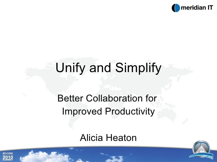 Unify and Simplify Better Collaboration for  Improved Productivity Alicia Heaton
