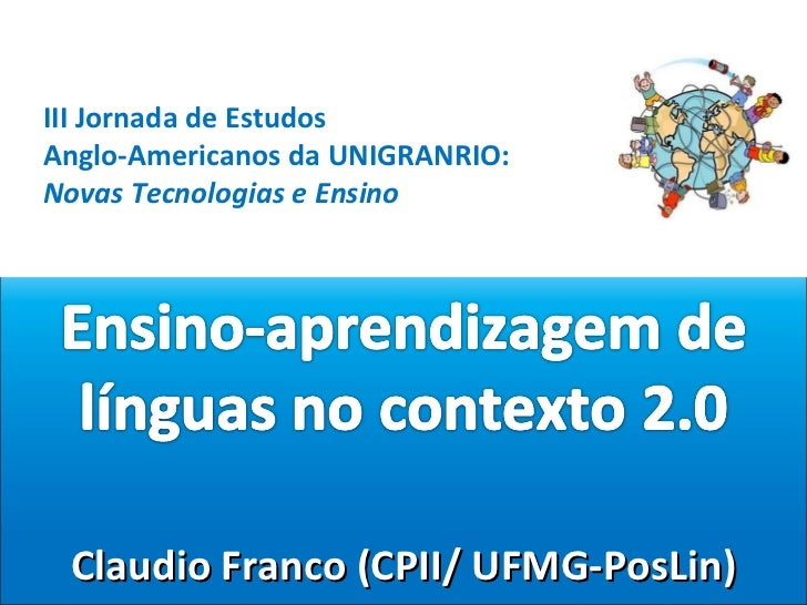 Claudio Franco (CPII/ UFMG-PosLin) III Jornada de Estudos  Anglo-Americanos da UNIGRANRIO: Novas Tecnologias e Ensino