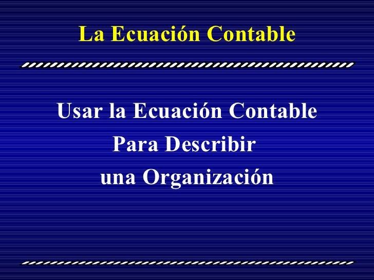 La Ecuación Contable Usar la Ecuación Contable Para Describir  una Organización