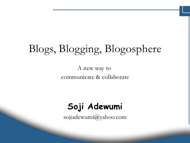 Blogs, Blogging, Blogosphere A new way to  communicate & collaborate Soji Adewumi [email_address]