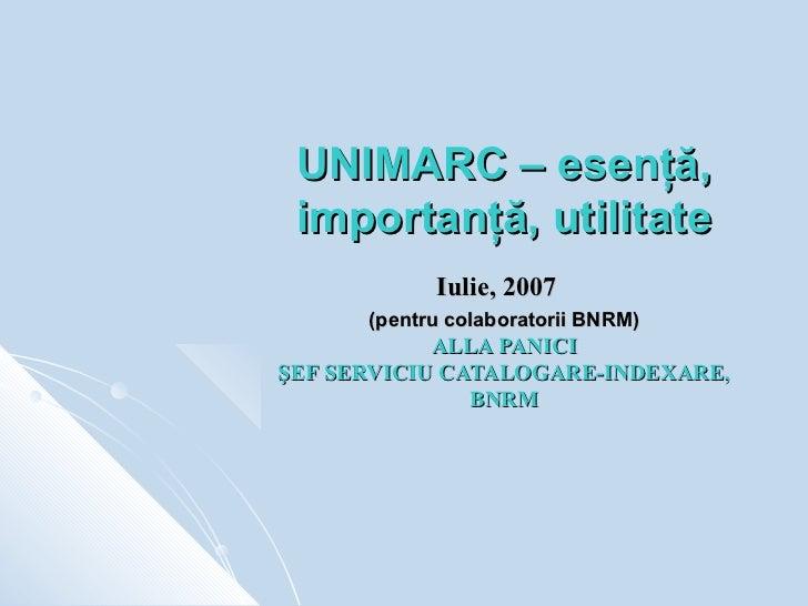 UNIMARC – esenţă, importanţă, utilitate            Iulie, 2007      (pentru colaboratorii BNRM)            ALLA PANICIŞEF ...