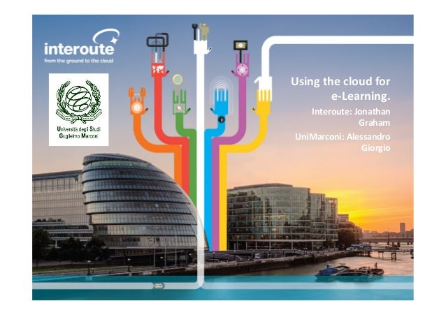 Using  the  cloud  for   e-‐Learning.   Interoute:  Jonathan   Graham   UniMarconi:  Alessandro   Gio...