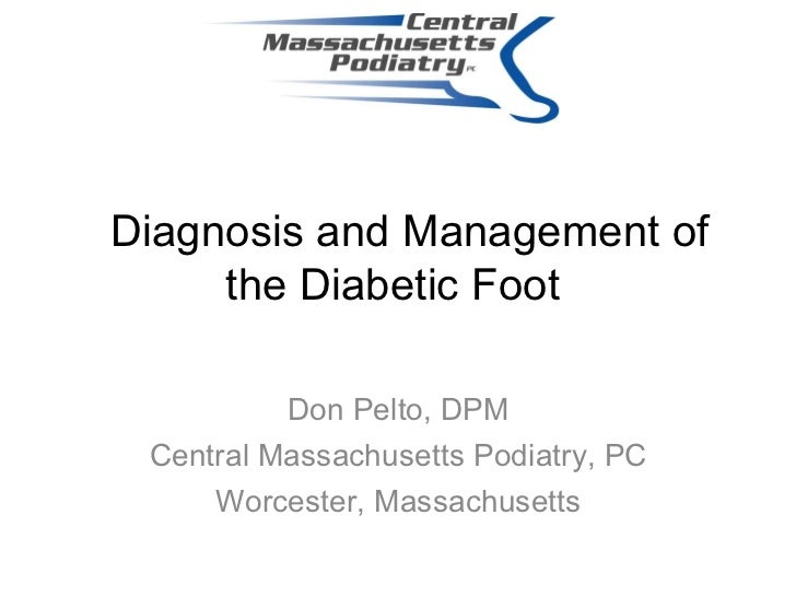Diagnosis and Management of the Diabetic Foot   Don Pelto, DPM Central Massachusetts Podiatry, PC Worcester, Massachusetts