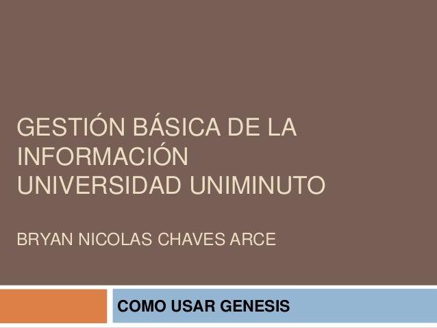 GESTIÓN BÁSICA DE LA INFORMACIÓN UNIVERSIDAD UNIMINUTO BRYAN NICOLAS CHAVES ARCE COMO USAR GENESIS