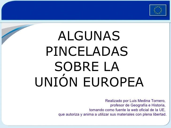 ALGUNAS PINCELADAS  SOBRE LA  UNIÓN EUROPEA Realizado por Luis Medina Tornero,  profesor de Geografía e Historia,  tomando...