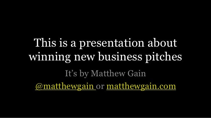 This is a presentation about winning new business pitches<br />It's by Matthew Gain<br />@matthewgainormatthewgain.com<br />
