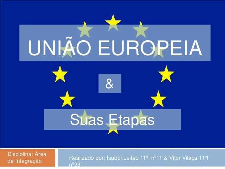 União Europeia<br />&<br />Suas Etapas<br />Disciplina: Área de Integração<br />Realizado por: Isabel Leitão 11ºI nº11 & V...