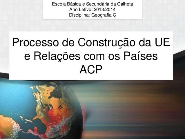 Escola Básica e Secundária da Calheta Ano Letivo: 2013/2014 Disciplina: Geografia C  Processo de Construção da UE e Relaçõ...