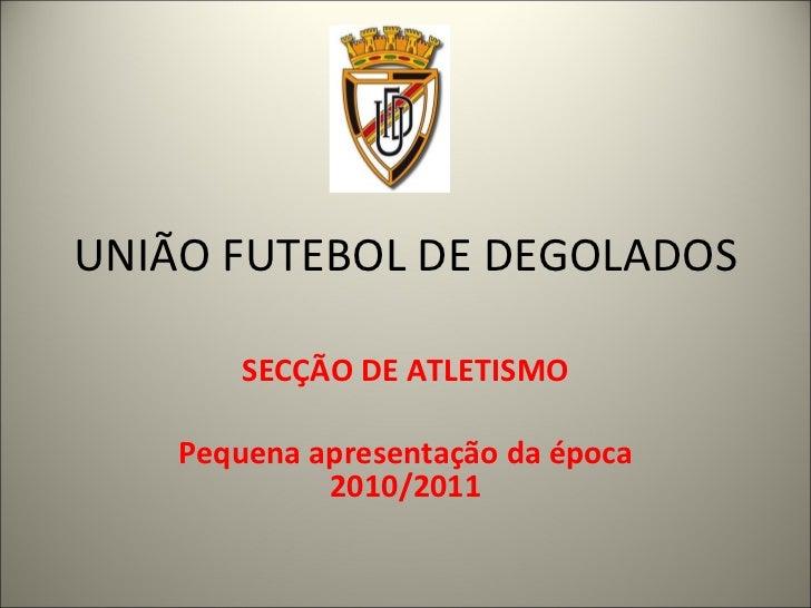 UNIÃO FUTEBOL DE DEGOLADOS SECÇÃO DE ATLETISMO Pequena apresentação da época 2010/2011