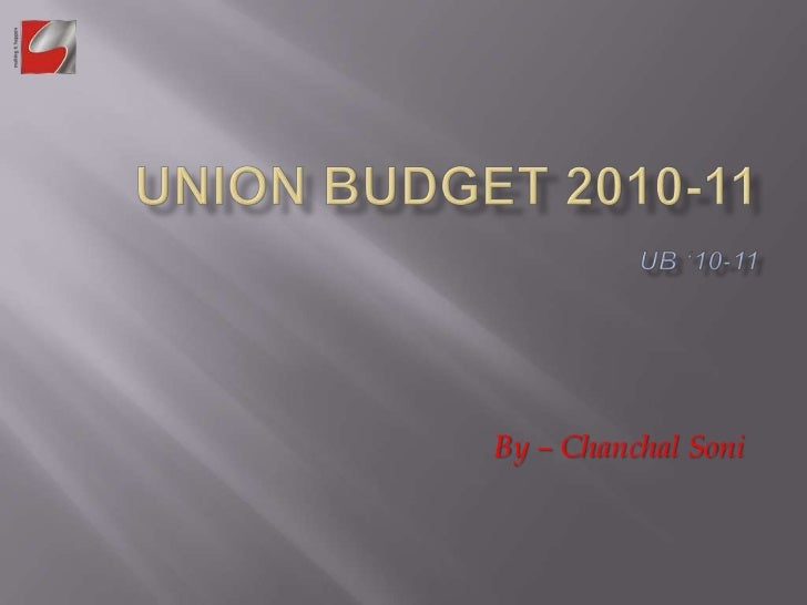 UNION BUDGET 2010-11UB '10-11<br />By – Chanchal Soni<br />