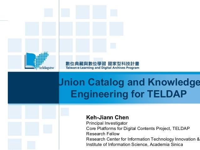 Union Catalog and Knowledge Engineering for TELDAP Keh-Jiann Chen Principal Investigator Core Platforms for Digital Conten...