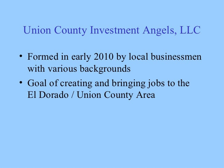 Union County Investment Angels, LLC <ul><li>Formed in early 2010 by local businessmen with various backgrounds </li></ul><...