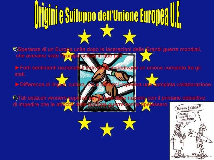 Origini e Sviluppo dell'Unione Europea U.E. <ul><li>) Speranze di un Europa unita dopo le lacerazioni delle Grandi guerre ...