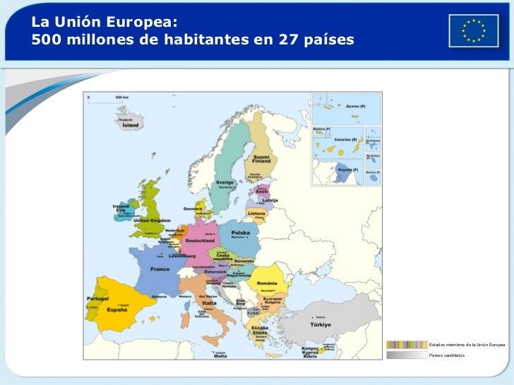 La Unión Europea:  500 millones de habitantes en 27 países Estados miembros de la Unión Europea Países candidatos