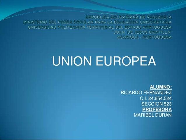 UNION EUROPEA ALUMNO: RICARDO FERNANDEZ C.I. 24.654.524 SECCION 523 PROFESORA MARIBEL DURAN