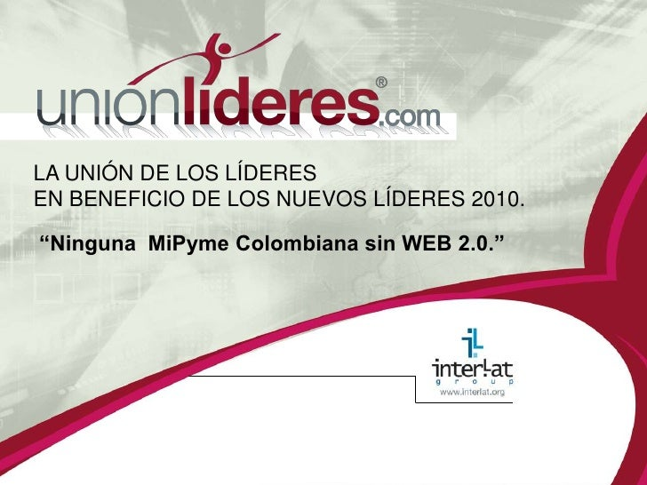 """LA UNIÓN DE LOS LÍDERES EN BENEFICIO DE LOS NUEVOS LÍDERES 2010.<br />""""Ninguna  MiPyme Colombiana sin WEB 2.0.""""<br />"""