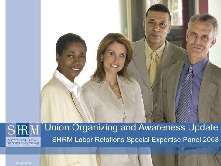 Union Organizing and Awareness Update SHRM Labor Relations Special Expertise Panel 2008