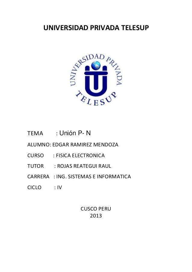 UNIVERSIDAD PRIVADA TELESUP  TEMA  : Unión P- N  ALUMNO: EDGAR RAMIREZ MENDOZA CURSO  : FISICA ELECTRONICA  TUTOR  : ROJAS...