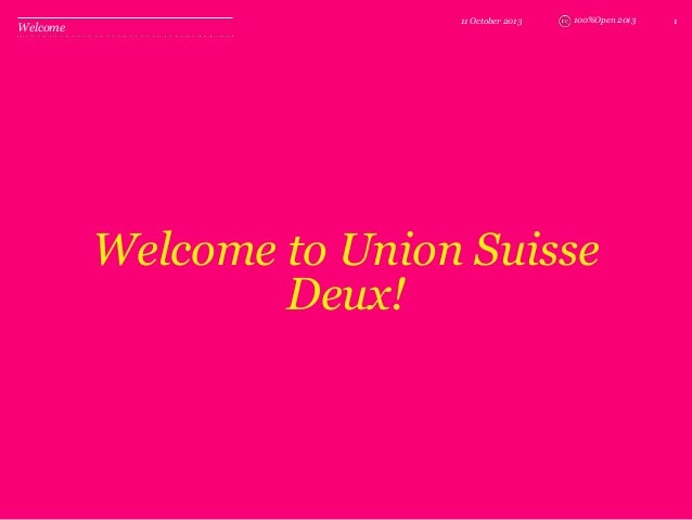 100%Open 2013 Welcome to Union Suisse Deux! 11 October 2013 1 Welcome