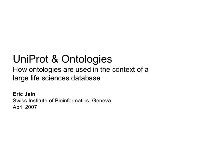 UniProt & Ontologies How ontologies are used in the context of a  large life sciences database  Eric Jain Swiss Institute ...