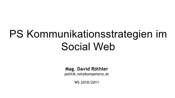 PS Kommunikationsstrategien im Social Web Mag. David Röthler politik.netzkompetenz.at WS 2010/2011