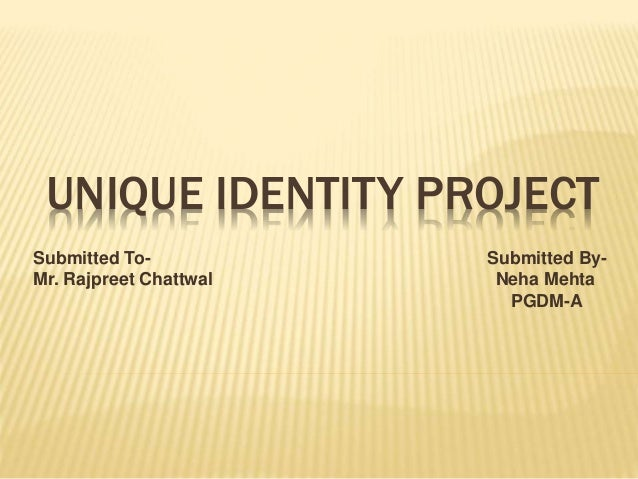 UNIQUE IDENTITY PROJECT Submitted To- Submitted By- Mr. Rajpreet Chattwal Neha Mehta PGDM-A