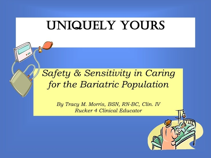 Uniquely YoursSafety & Sensitivity in Caring for the Bariatric Population   By Tracy M. Morris, BSN, RN-BC, Clin. IV      ...