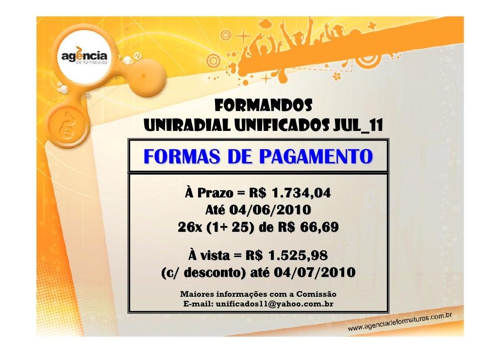 Formandos UNIRADIAL UNIFICADOS JUL_11 FORMAS DE PAGAMENTO     À Prazo = R$ 1.734,04        Até 04/06/2010    26x (1+ 25) d...