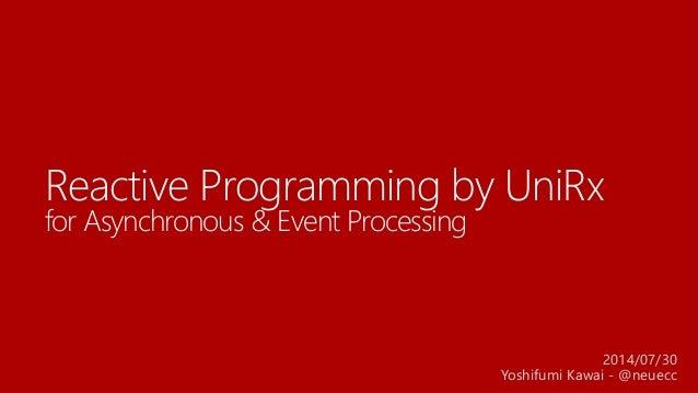 Reactive Programming by UniRx for Asynchronous & Event Processing 2014/07/30 Yoshifumi Kawai - @neuecc