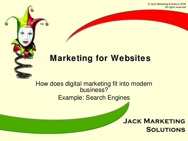 Marketing for Websites How does digital marketing fit into modern business? Example: Search Engines © Jack Marketing Solut...