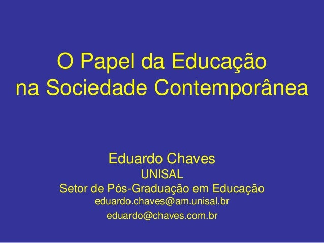 O Papel da Educação na Sociedade Contemporânea Eduardo Chaves UNISAL Setor de Pós-Graduação em Educação eduardo.chaves@am....