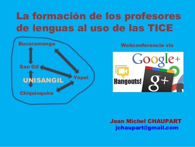 La formación de los profesores de lenguas al uso de las TICE Bucaramanga San Gil Chiquinquira Yopal Webconferencia via UNI...