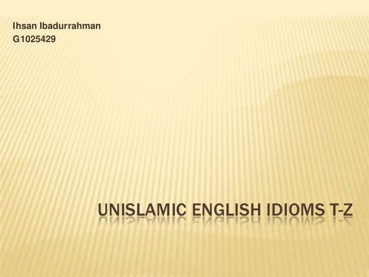 Ihsan IbadurrahmanG1025429                 UNISLAMIC ENGLISH IDIOMS T-Z