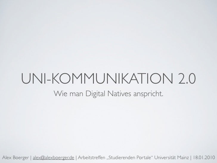 UNI-KOMMUNIKATION 2.0                          Wie man Digital Natives anspricht.     Alex Boerger | alex@alexboerger.de |...
