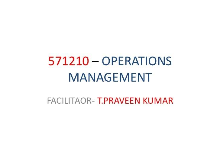571210 – OPERATIONS MANAGEMENT<br />FACILITAOR- T.PRAVEEN KUMAR<br />