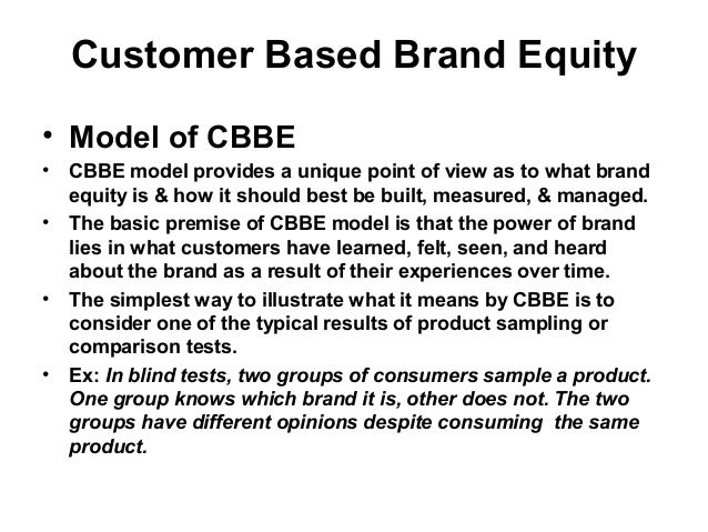 customer based brand equity model Keller's brand equity model is also known as the customer-based brand equity (cbbe) model kevin lane keller, a marketing professor at the tuck school of business at dartmouth college, developed the model and published it in his widely used textbook,  strategic brand management .